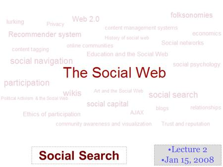 Lecture 2 Jan 15, 2008 Social Search. What is Social Search? Social Information Access –a stream of research that explores methods for organizing users'