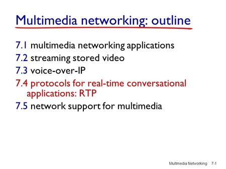 Multimedia networking: outline 7.1 multimedia networking applications 7.2 streaming stored video 7.3 voice-over-IP 7.4 protocols for real-time conversational.