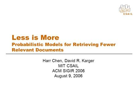 Less is More Probabilistic Models for Retrieving Fewer Relevant Documents Harr Chen, David R. Karger MIT CSAIL ACM SIGIR 2006 August 9, 2006.