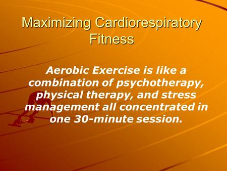 Maximizing Cardiorespiratory Fitness Aerobic Exercise is like a combination of psychotherapy, physical therapy, and stress management all concentrated.