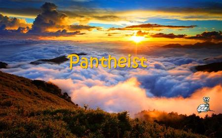 Pantheist The world wakes up. I want to live here.