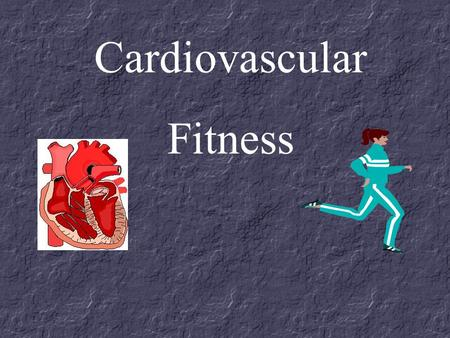 Cardiovascular Fitness. Cardiovascular fitness is... The ability of the heart, blood, blood vessels, and the respiratory system to supply oxygen and necessary.