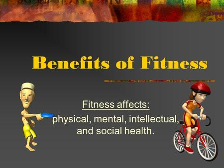 Benefits of Fitness Fitness affects: physical, mental, intellectual, and social health.