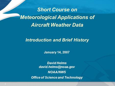 1 Short Course on Meteorological Applications of Aircraft Weather Data Introduction and Brief History January 14, 2007 David Helms