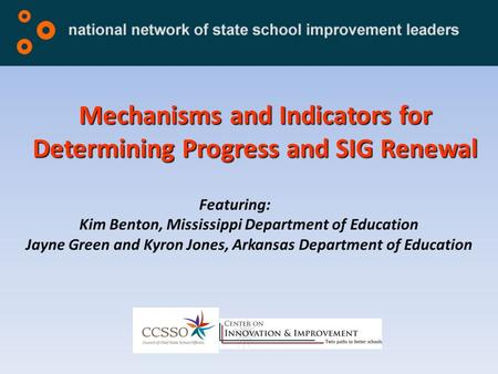 Mechanisms and Indicators for Determining Progress and SIG Renewal Featuring: Kim Benton, Mississippi Department of Education Jayne Green and Kyron Jones,