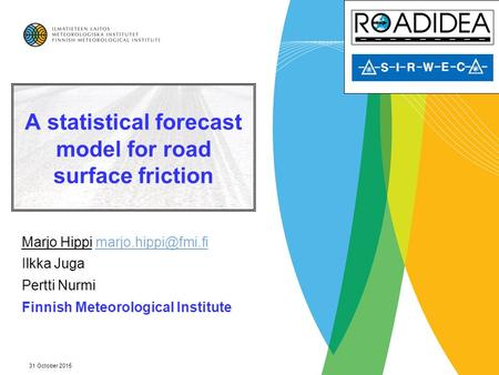31 October 2015 A statistical forecast model for road surface friction Marjo Hippi Ilkka Juga Pertti Nurmi Finnish.
