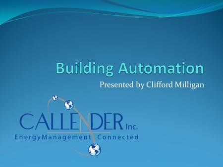 Presented by Clifford Milligan. Introduction What is Building Automation? With this presentation, you will have brief understanding of what a BAS system.
