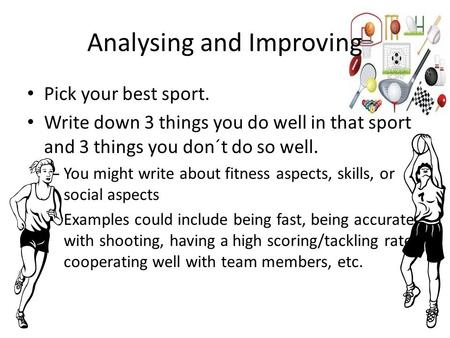 Analysing and Improving Pick your best sport. Write down 3 things you do well in that sport and 3 things you don´t do so well. – You might write about.