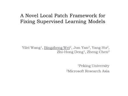 A Novel Local Patch Framework for Fixing Supervised Learning Models Yilei Wang 1, Bingzheng Wei 2, Jun Yan 2, Yang Hu 2, Zhi-Hong Deng 1, Zheng Chen 2.