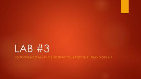 LAB #3 YOUR ONLINE DNA – IMPLEMENTING YOUR PERSONAL BRAND ONLINE.
