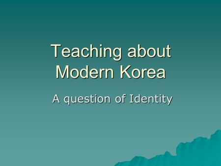 Teaching about Modern Korea A question of Identity A question of Identity.