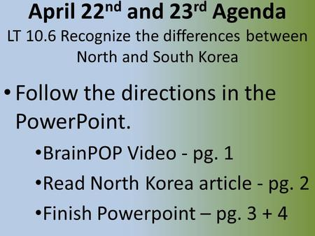 April 22 nd and 23 rd Agenda LT 10.6 Recognize the differences between North and South Korea Follow the directions in the PowerPoint. BrainPOP Video -