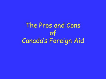The Pros and Cons of Canada's Foreign Aid. Pros Support development and reduce poverty. Makes for a more secure world. Develops good relations with other.