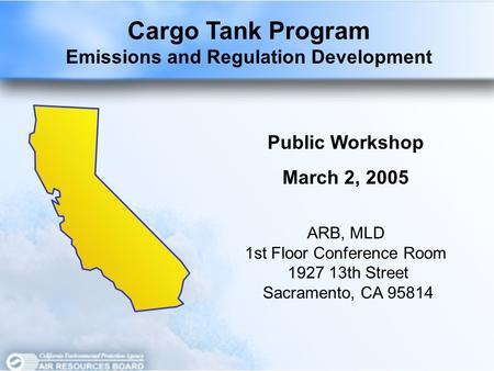 Cargo Tank Program Emissions and Regulation Development Public Workshop March 2, 2005 ARB, MLD 1st Floor Conference Room 1927 13th Street Sacramento, CA.