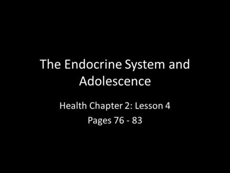 The Endocrine System and Adolescence Health Chapter 2: Lesson 4 Pages 76 - 83.