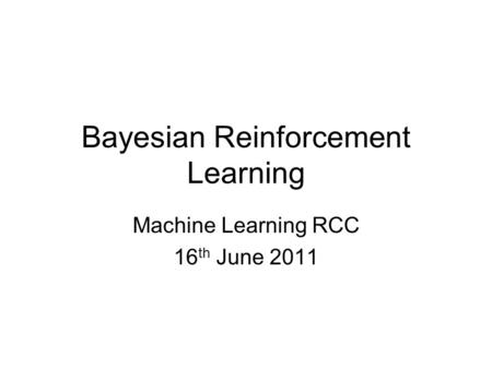Bayesian Reinforcement Learning Machine Learning RCC 16 th June 2011.