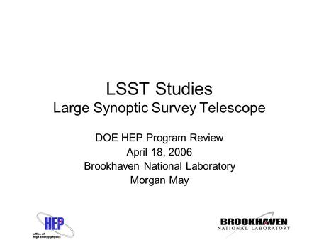 LSST Studies Large Synoptic Survey Telescope DOE HEP Program Review April 18, 2006 Brookhaven National Laboratory Morgan May.