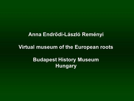 Anna Endrődi-László Reményi Virtual museum of the European roots Budapest History Museum Hungary.