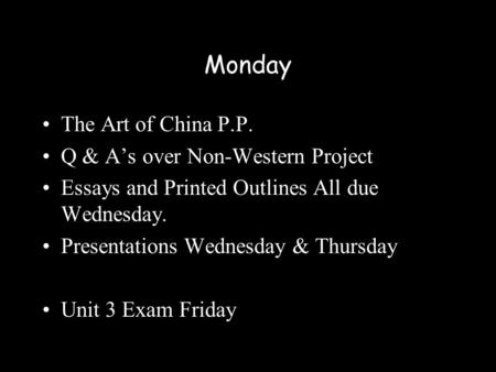 Monday The Art of China P.P. Q & A's over Non-Western Project Essays and Printed Outlines All due Wednesday. Presentations Wednesday & Thursday Unit 3.