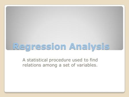 Regression Analysis A statistical procedure used to find relations among a set of variables.