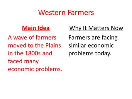 Western Farmers Main Idea A wave of farmers moved to the Plains in the 1800s and faced many economic problems. Why It Matters Now Farmers are facing similar.