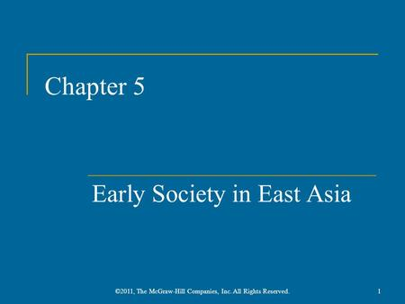Chapter 5 Early Society in East Asia 1©2011, The McGraw-Hill Companies, Inc. All Rights Reserved.