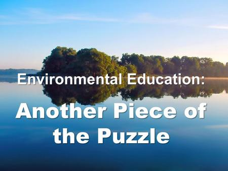 Environmental Education: Another Piece of the Puzzle.
