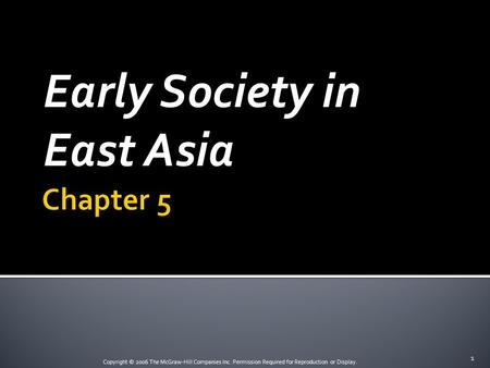Copyright © 2006 The McGraw-Hill Companies Inc. Permission Required for Reproduction or Display. Early Society in East Asia 1.