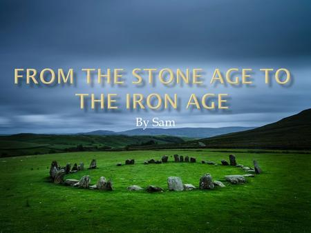 By Sam. In the stone age are ancestors discovered how to use stone. In the bronze age, bronze. In the iron Age they discovered iron.