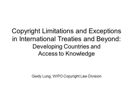 Copyright Limitations and Exceptions in International Treaties and Beyond: Developing Countries and Access to Knowledge Geidy Lung, WIPO Copyright Law.