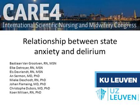Relationship between state anxiety and delirium Bastiaan Van Grootven, RN, MSN Elke Detroyer, RN, MSN Els Devriendt, RN, MSN An Sermon, MD, PhD Mieke Deschodt,