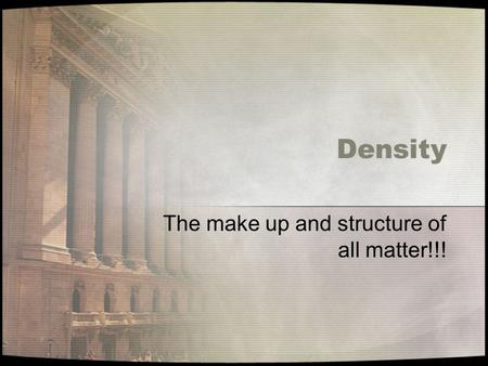 Density The make up and structure of all matter!!!