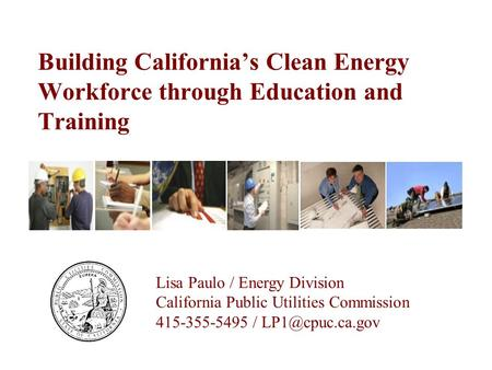 Building California's Clean Energy Workforce through Education and Training Lisa Paulo / Energy Division California Public Utilities Commission 415-355-5495.