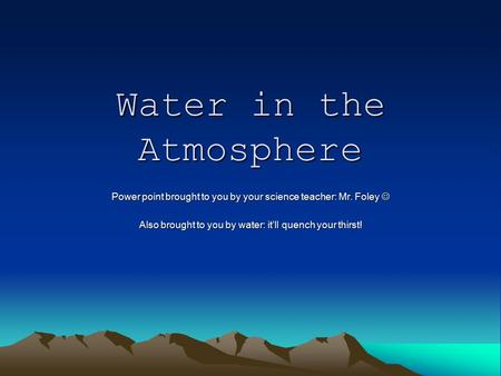Water in the Atmosphere Power point brought to you by your science teacher: Mr. Foley Power point brought to you by your science teacher: Mr. Foley Also.