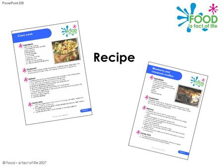 © Food – a fact of life 2007 Recipe PowerPoint 258.