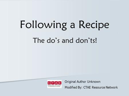 Following a Recipe The do's and don'ts! Original Author Unknown Modified By: CTAE Resource Network.