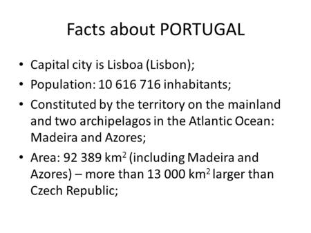 Facts about PORTUGAL Capital city is Lisboa (Lisbon); Population: 10 616 716 inhabitants; Constituted by the territory on the mainland and two archipelagos.