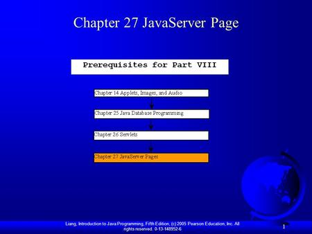 Liang, Introduction to Java Programming, Fifth Edition, (c) 2005 Pearson Education, Inc. All rights reserved. 0-13-148952-6 1 Chapter 27 JavaServer Page.