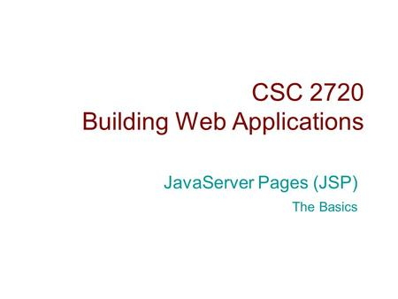 CSC 2720 Building Web Applications JavaServer Pages (JSP) The Basics.
