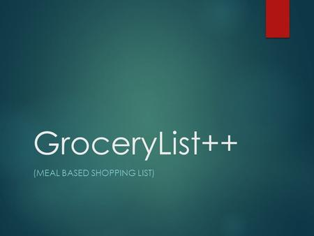 GroceryList++ (MEAL BASED SHOPPING LIST). Team Members Staci Menz  Major: Computer Science  Outside Interests: Video games, music, reading Brian Chan.