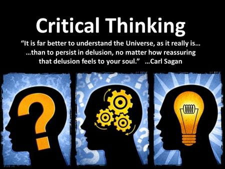 "Critical Thinking ""It is far better to understand the Universe, as it really is… …than to persist in delusion, no matter how reassuring that delusion feels."