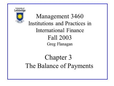 Chapter 3 The Balance of Payments Management 3460 Institutions and Practices in International Finance Fall 2003 Greg Flanagan.
