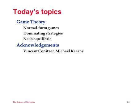 The Science of Networks 6.1 Today's topics Game Theory Normal-form games Dominating strategies Nash equilibria Acknowledgements Vincent Conitzer, Michael.