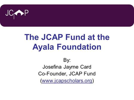 JCP The JCAP Fund at the Ayala Foundation By: Josefina Jayme Card Co-Founder, JCAP Fund (www.jcapscholars.org)
