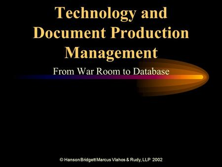 © Hanson Bridgett Marcus Vlahos & Rudy, LLP 2002 Technology and Document Production Management From War Room to Database.
