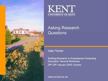 Www.cs.kent.ac.uk Asking Research Questions Sally Fincher Building Research in Australasian Computing Education: Second Workshop 26 th -29 th January 2005: