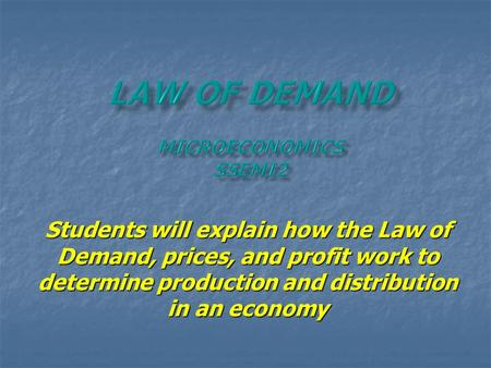 Students will explain how the Law of Demand, prices, and profit work to determine production and distribution in an economy.