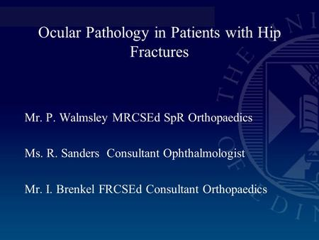 Ocular Pathology in Patients with Hip Fractures Mr. P. Walmsley MRCSEd SpR Orthopaedics Ms. R. Sanders Consultant Ophthalmologist Mr. I. Brenkel FRCSEd.