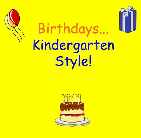Birthdays... Kindergarten Style! * The class sings a birthday song. * The Birthday boy/girl brings a snack to share with the class. * The Birthday.