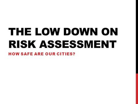 THE LOW DOWN ON RISK ASSESSMENT HOW SAFE ARE OUR CITIES?